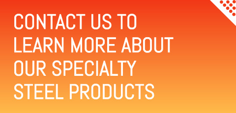 Contact us to learn more about our specialty steel products
